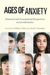 Ages of Anxiety: Historical and Transnational Perspectives on Juvenile Justice by William S. Bush and David S. Tanenhaus
